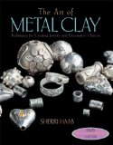 The Art of Metal Clay (with DVD): Techniques for Creating Jewelry and Decorative Objects