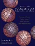 The Art of Polymer Clay Creative Surface Effects: Techniques and Projects Featuring Transfers, Stamps, Stencils, Inks, Paints, Mediums, and More by Donna Kato