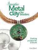 Inventive Metal Clay for Beaders: Exciting Projects for All Levels