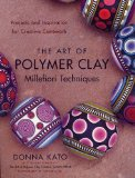 The Art of Polymer Clay Millefiori Techniques: Projects and Inspiration for Creative Canework by Donna Kato